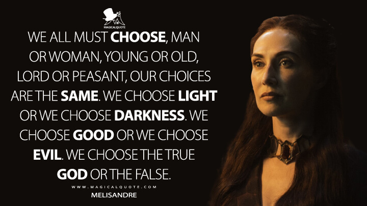We all must choose, man or woman, young or old, lord or peasant, our choices are the same. We choose light or we choose darkness. We choose good or we choose evil. We choose the true god or the false. - Melisandre (Game of Thrones Quotes)