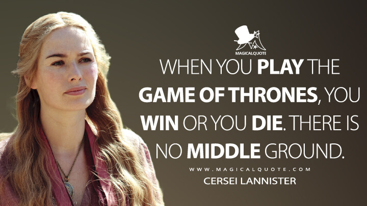 When you play the game of thrones, you win or you die. There is no middle ground. - Cersei Lannister (Game of Thrones Quotes)