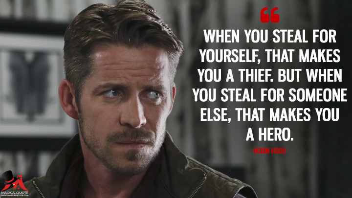 When you steal for yourself, that makes you a thief. But when you steal for someone else, that makes you a hero. - Robin Hood (Once Upon a Time Quotes)