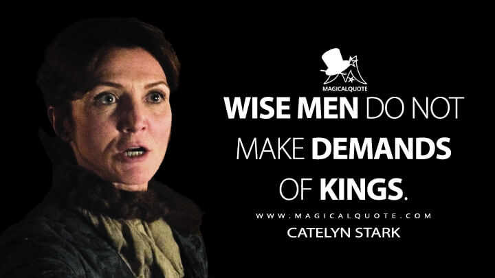 Wise men do not make demands of kings. - Catelyn Stark (Game of Thrones Quotes)