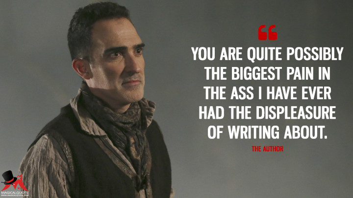 You are quite possibly the biggest pain in the ass I have ever had the displeasure of writing about. - The Author (Once Upon a Time Quotes)