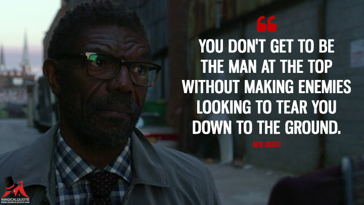 You don't get to be the man at the top without making enemies looking to tear you down to the ground. - Ben Urich (Daredevil Quotes)