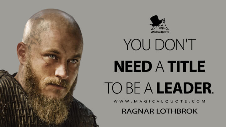 You don't need a title to be a leader. - Ragnar Lothbrok (Vikings Quotes)