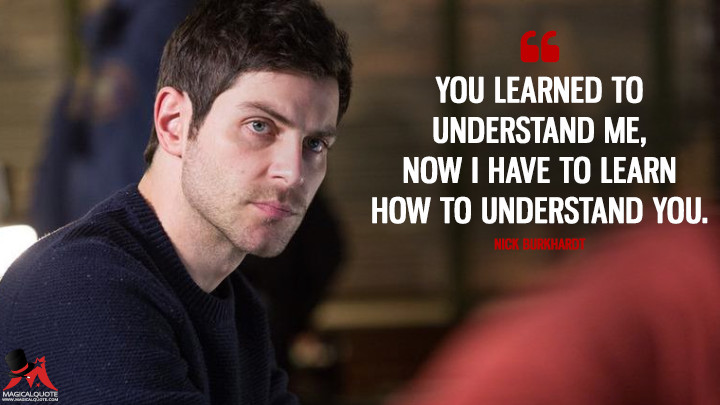 You learned to understand me, now I have to learn how to understand you. - Nick Burkhardt (Grimm Quotes)