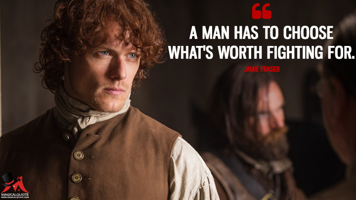 A man has to choose what's worth fighting for. - Jamie Fraser (Outlander Quotes)