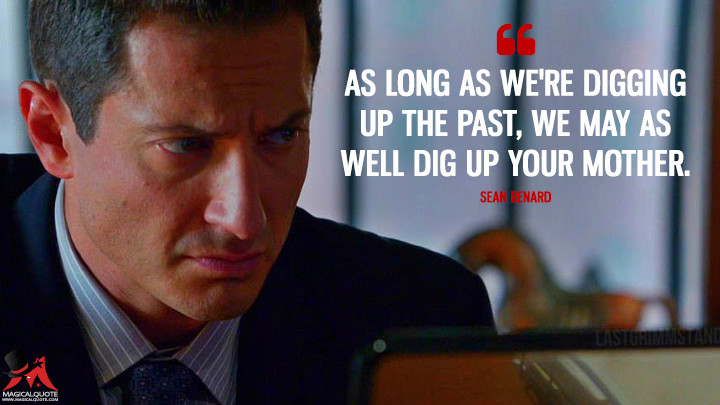 As long as we're digging up the past, we may as well dig up your mother. - Sean Renard (Grimm Quotes)