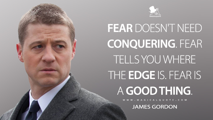 Fear doesn't need conquering. Fear tells you where the edge is. Fear is a good thing. - James Gordon (Gotham Quotes)