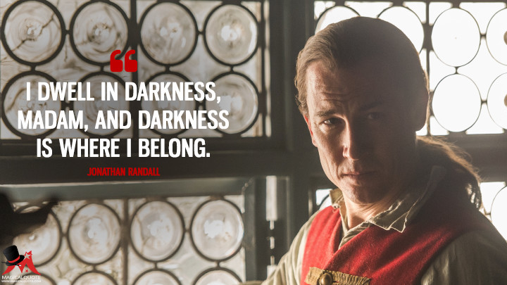 I dwell in darkness, Madam, and darkness is where I belong. - Jonathan Randall (Outlander Quotes)