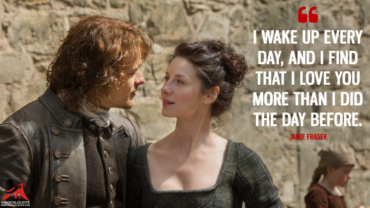 I wake up every day, and I find that I love you more than I did the day before. - Jamie Fraser (Outlander Quotes)