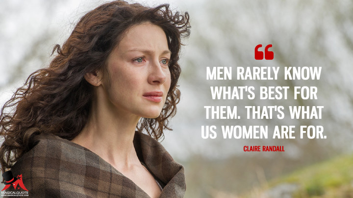 Men rarely know what's best for them. That's what us women are for. - Claire Randall (Outlander Quotes)