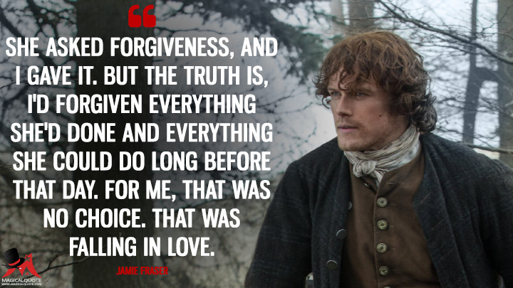 She asked forgiveness, and I gave it. But the truth is, I'd forgiven everything she'd done and everything she could do long before that day. For me, that was no choice. That was falling in love. - Jamie Fraser (Outlander Quotes)