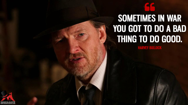 Sometimes in war you got to do a bad thing to do good. - Harvey Bullock (Gotham Quotes)