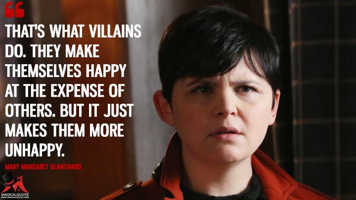 That's what villains do. They make themselves happy at the expense of others. But it just makes them more unhappy. - Mary Margaret Blanchard (Once Upon a Time Quotes)
