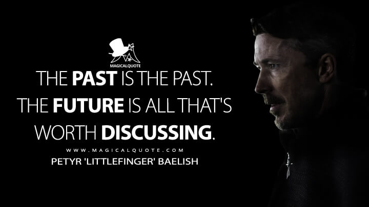 The past is the past. The future is all that's worth discussing. - Petyr 'Littlefinger' Baelish (Game of Thrones Quotes)