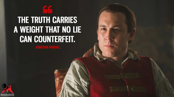The truth carries a weight that no lie can counterfeit. - Jonathan Randall (Outlander Quotes)