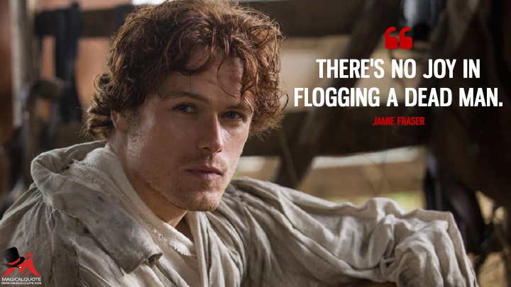 There's no joy in flogging a dead man. - Jamie Fraser (Outlander Quotes)