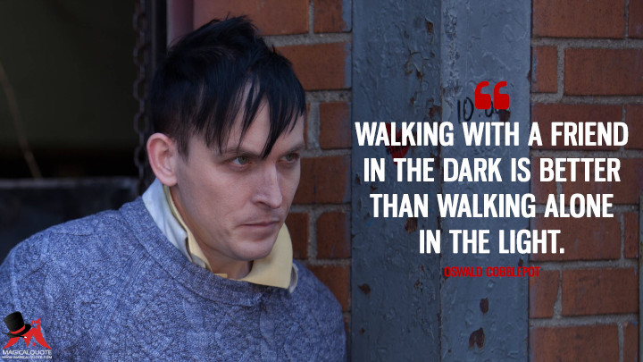 Walking with a friend in the dark is better than walking alone in the light. - Oswald Cobblepot (Gotham Quotes)