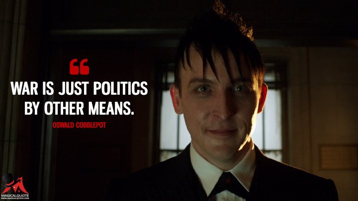 War is just politics by other means. - Oswald Cobblepot (Gotham Quotes)