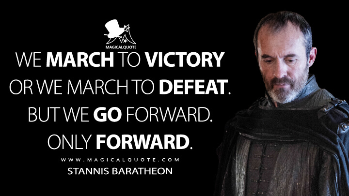 We march to victory or we march to defeat. But we go forward. Only forward. - Stannis Baratheon (Game of Thrones Quotes)