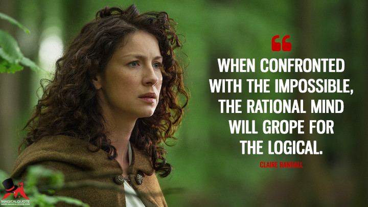 When confronted with the impossible, the rational mind will grope for the logical. - Claire Randall (Outlander Quotes)