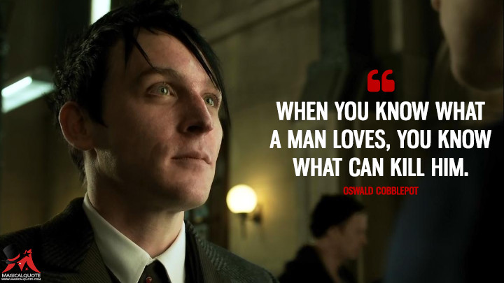 When you know what a man loves, you know what can kill him. - Oswald Cobblepot (Gotham Quotes)