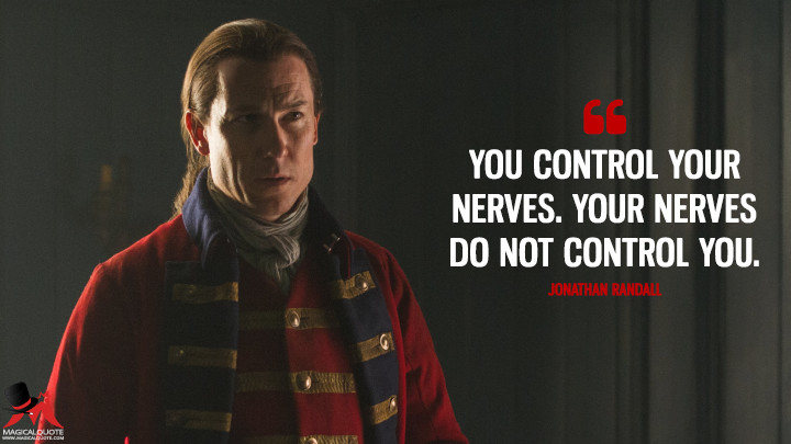 You control your nerves. Your nerves do not control you. - Jonathan Randall (Outlander Quotes)