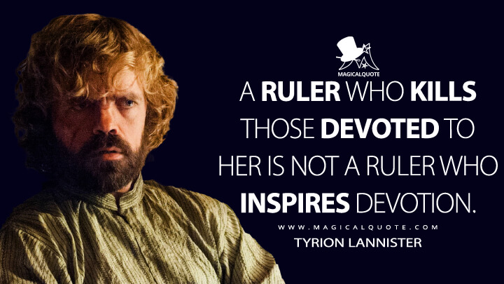 Tyrion Lannister Season 5 - A ruler who kills those devoted to her is not a ruler who inspires devotion. (Game of Thrones Quotes)
