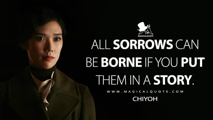 All sorrows can be borne if you put them in a story. - Chiyoh (Hannibal Quotes)