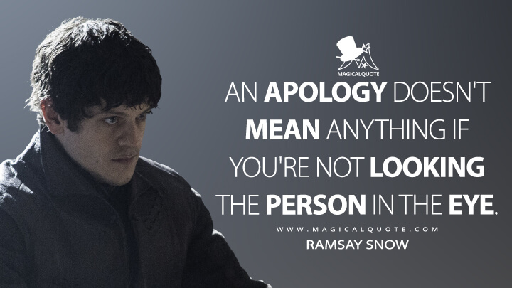 An apology doesn't mean anything if you're not looking the person in the eye. - Ramsay Bolton (Game of Thrones Quotes)