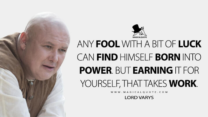 Any fool with a bit of luck can find himself born into power. But earning it for yourself, that takes work. - Lord Varys (Game of Thrones Quotes)