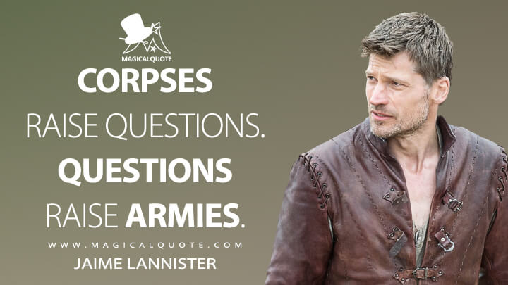 Jaime Lannister Season 5 - Corpses raise questions. Questions raise armies. (Game of Thrones Quotes)