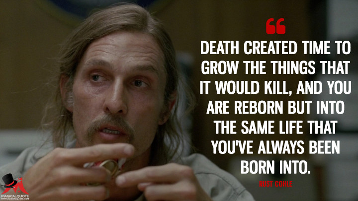 Death-created-time-to-grow-the-things-that-it-would-kill,-and-you-are-reborn-but-into-the-same-life-that-you have-always-been-born-into.