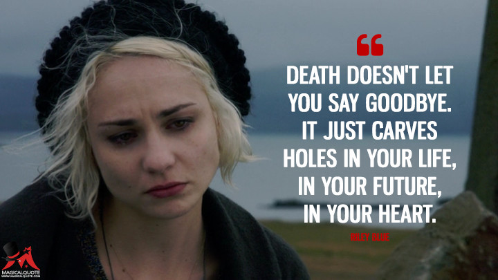 Death doesn't let you say goodbye. It just carves holes in your life, in your future, in your heart. - Riley Blue (Sense8 Quotes)