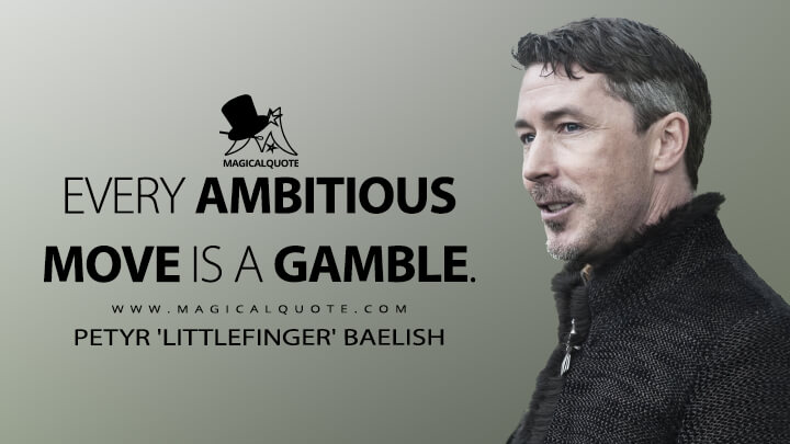Every ambitious move is a gamble. - Petyr 'Littlefinger' Baelish (Game of Thrones Quotes)