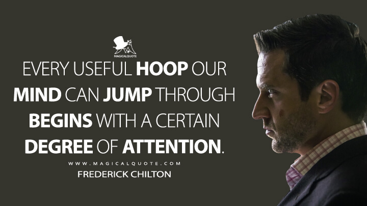 Every useful hoop our mind can jump through begins with a certain degree of attention. - Frederick Chilton (Hannibal Quotes)