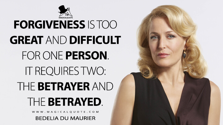 Forgiveness is too great and difficult for one person. It requires two: the betrayer and the betrayed. - Bedelia Du Maurier (Hannibal Quotes)