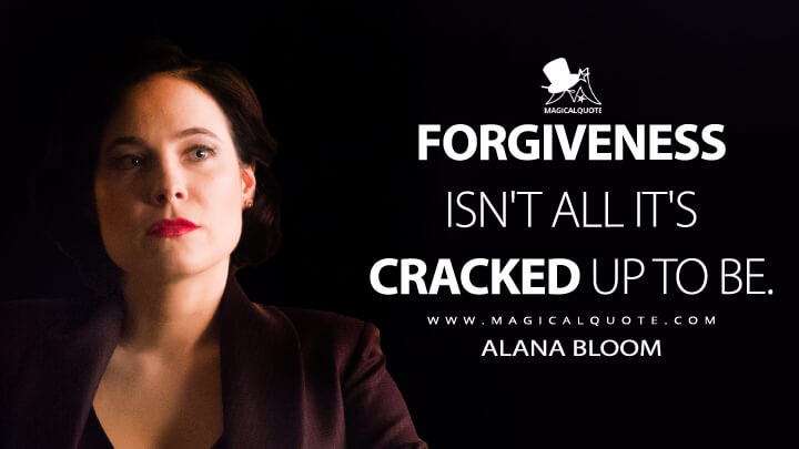 Forgiveness isn't all it's cracked up to be. - Alana Bloom (Hannibal Quotes)