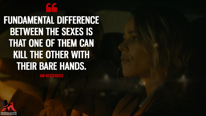 Fundamental difference between the sexes is that one of them can kill the other with their bare hands. - Ani Bezzerides (True Detective Quotes)