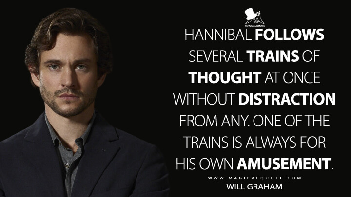 Hannibal follows several trains of thought at once without distraction from any. One of the trains is always for his own amusement. - Will Graham (Hannibal Quotes)
