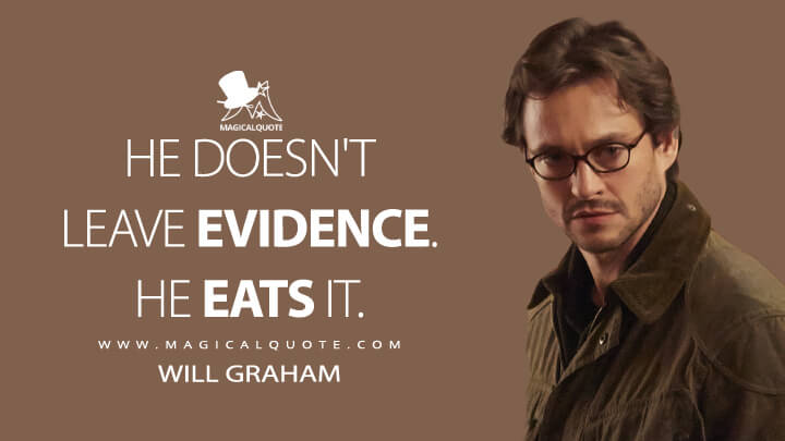 He doesn't leave evidence. He eats it. - Will Graham (Hannibal Quotes)