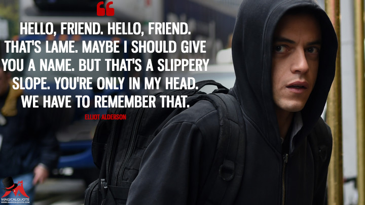 Hello, friend. Hello, friend. That's lame. Maybe I should give you a name. But that's a slippery slope. You're only in my head. We have to remember that. - Elliot Alderson (Mr. Robot Quotes)