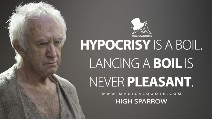 High Sparrow Season 5 - Hypocrisy is a boil. Lancing a boil is never pleasant. (Game of Thrones Quotes)