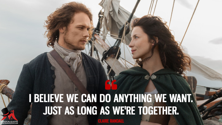I believe we can do anything we want. Just as long as we're together. - Claire Randall (Outlander Quotes)