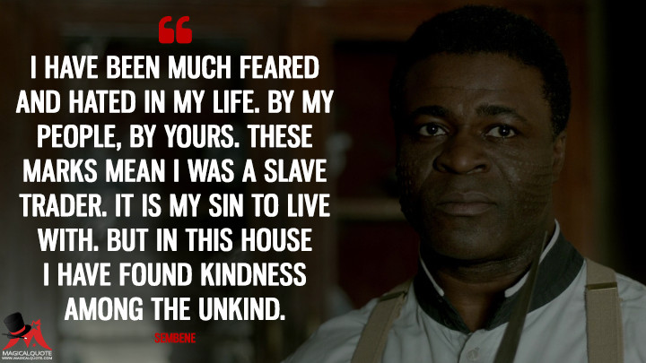 I have been much feared and hated in my life. By my people, by yours. These marks mean I was a slave trader. It is my sin to live with. But in this house I have found kindness among the unkind. - Sembene (Penny Dreadful Quotes)
