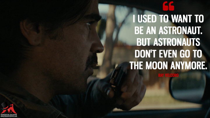 I used to want to be an astronaut. But astronauts don't even go to the moon anymore. - Ray Velcoro (True Detective Quotes)