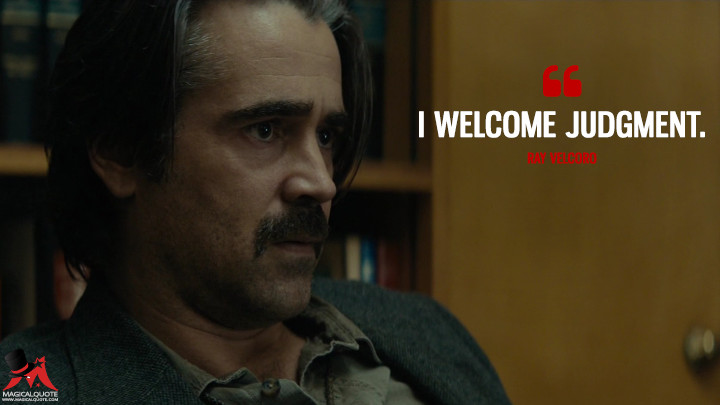 I welcome judgment. - Ray Velcoro (True Detective Quotes)