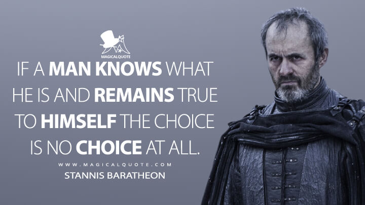 If a man knows what he is and remains true to himself the choice is no choice at all. - Stannis Baratheon (Game of Thrones Quotes)