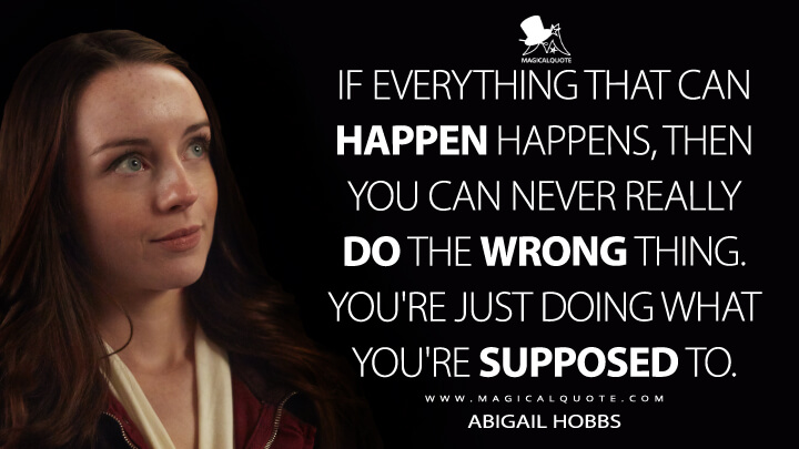 If everything that can happen happens, then you can never really do the wrong thing. You're just doing what you're supposed to. - Abigail Hobbs (Hannibal Quotes)