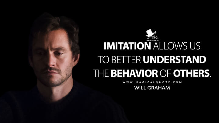 Imitation allows us to better understand the behavior of others. - Will Graham (Hannibal Quotes)