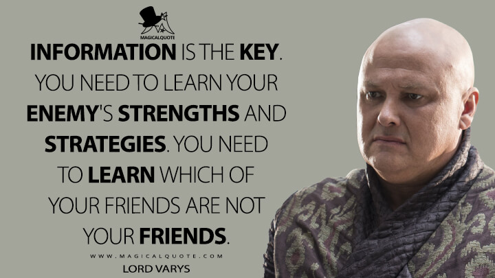 Information is the key. You need to learn your enemy's strengths and strategies. You need to learn which of your friends are not your friends. - Lord Varys (Game of Thrones Quotes)